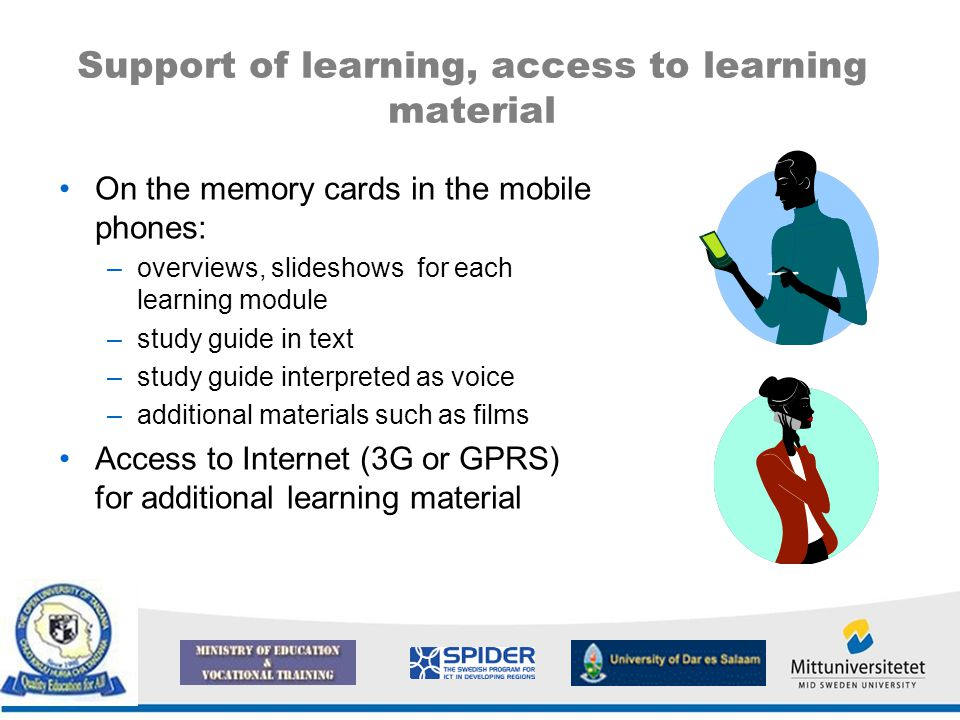 Support of learning, access to learning material On the memory cards in the mobile phones: –overviews, slideshows for each learning module –study guide in text –study guide interpreted as voice –additional materials such as films Access to Internet (3G or GPRS) for additional learning material