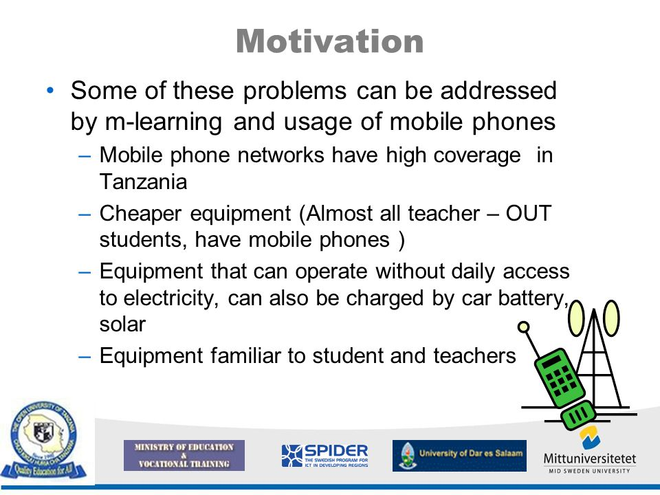 Motivation Some of these problems can be addressed by m-learning and usage of mobile phones –Mobile phone networks have high coverage in Tanzania –Cheaper equipment (Almost all teacher – OUT students, have mobile phones ) –Equipment that can operate without daily access to electricity, can also be charged by car battery, solar –Equipment familiar to student and teachers