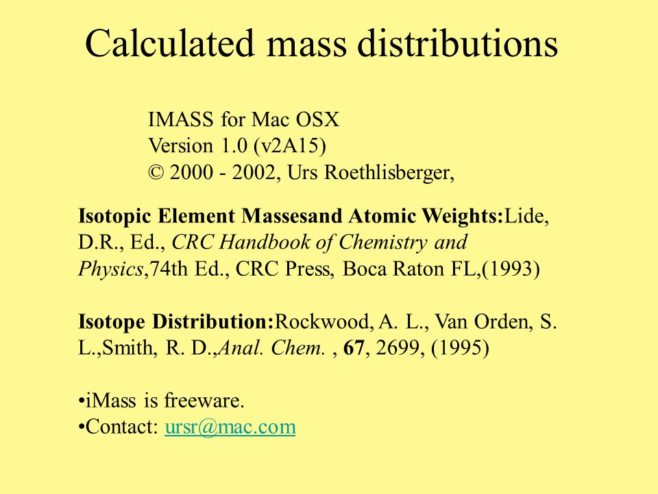 molar mass: 157 Formula M+1 M+2 MM e/o dbr HN2O8 1.05 1.60 156.9732 e 1.5 HN10O 3.75 0.20 157.0337 e 5.5 H3N3O7 1.41 1.40 156.9971 o 1 H3N11 4.12 0.00 157.0576 o 5 H5N4O6 1.78 1.20 157.021 e 0.5 H7N5O5 2.14 1.00 157.0448 o 0 CHO9 1.45 1.80 156.9619 e 1.5 CHN8O2 4.15 0.43 157.0224 e 5.5 CH3NO8 1.81 1.60 156.9858 o 1 CH3N9O 4.51 0.24 157.0463 o 5 CH5N2O7 2.17 1.41 157.0096 e 0.5 CH5N10 4.88 0.04 157.0702 e 4.5 CH7N3O6 2.54 1.21 157.0335 o 0 C2HN6O3 4.55 0.66 157.0111 e 5.5 C2H3N7O2 4.91 0.47 157.0350 o 5 C2H5O8 2.57 1.61 156.9983 e 0.5 C2H5N8O 5.27 0.28 157.0589 e 4.5 C2H7NO7 2.93 1.42 157.0222 o 0 C2H7N9 5.64 0.09 157.0827 o 4 C3HN4O4 4.94 0.89 156.9998 e 5.5 C3H3N5O3 5.31 0.70 157.0237 o 5 C3H5N6O2 5.67 0.51 157.0476 e 4.5 C3H7N7O 6.03 0.33 157.0714 o 4 C3H9N8 6.4 0.14 157.0953 e 3.5 C4HN2O5 5.34 1.11 156.9885 e 5.5 C4H3N3O4 5.70 0.93 157.0124 o 5 C4H5N4O3 6.07 0.74 157.0362 e 4.5 C4H7N5O2 6.43 0.56 157.0601 o 4 C4H9N6O 6.79 0.38 157.0840 e 3.5 C4H11N7 7.16 0.20 157.1078 o 3 C5HO6 5.74 1.32 156.9772 e 5.5 C5H3NO5 6.10 1.15 157.0011 o 5 C5H5N2O4 6.46 0.97 157.025 e 4.5 C5H7N3O3 6.83 0.79 157.0488 o 4 C5H9N4O2 7.19 0.61 157.0727 e 3.5 C5H11N5O 7.55 0.44 157.0965 o 3 C5H13N6 7.92 0.26 157.1204 e 2.5 C6HN6 8.84 0.33 157.0264 e 9.5 C6H5O5 6.86 1.19 157.0136 e 4.5 C6H7NO4 7.22 1.02 157.0375 o 4 C6H9N2O3 7.59 0.84 157.0614 e 3.5 C6H11N3O2 7.95 0.67 157.0852 o 3 C6H13N4O 8.31 0.50 157.1091 e 2.5 C6H15N5 8.68 0.32 157.1329 o 2 C7HN4O 9.23 0.58 157.0151 e 9.5 C7H3N5 9.60 0.41 157.0390 o 9 C7H9O4 7.98 1.07 157.0501 e 3.5 C7H11NO3 8.35 0.90 157.0739 o 3 C7H13N2O2 8.71 0.73 157.0978 e 2.5 C7H15N3O 9.07 0.56 157.1217 o 2 C7H17N4 9.44 0.40 157.1455 e 1.5 C8HN2O2 9.63 0.81 157.0038 e 9.5 C8H3N3O 9.99 0.65 157.0277 o 9 C8H5N4 10.36 0.49 157.0516 e 8.5 C8H13O3 9.11 0.96 157.0865 e 2.5 C8H15NO2 9.47 0.80 157.1104 o 2 C8H17N2O 9.83 0.64 157.1342 e 1.5 C8H19N3 10.20 0.47 157.1581 o 1 C9HO3 10.03 1.05 156.9925 e 9.5 C9H3NO2 10.39 0.89 157.0164 o 9 C9H5N2O 10.75 0.73 157.0403 e 8.5 C9H7N3 11.12 0.57 157.0641 o 8 C9H17O2 10.23 0.87 157.1229 e 1.5 C9H19NO 10.59 0.71 157.1468 o 1 C9H21N2 10.96 0.55 157.1706 e 0.5 C10H5O2 11.15 0.97 157.029 e 8.5 C10H7NO 11.51 0.81 157.0528 o 8 C10H9N2 11.88 0.66 157.0767 e 7.5 C10H21O 11.35 0.79 157.1593 e 0.5 C10H23N 11.72 0.64 157.1832 o 0 C11H9O 12.27 0.90 157.0654 e 7.5 C11H11N 12.64 0.75 157.0892 o 7 C12H13 13.40 0.84 157.1018 e 6.5 C13H 14.32 0.97 157.0078 e 13.5 Example, m/z's for 157 Clearly, some are not realistic!