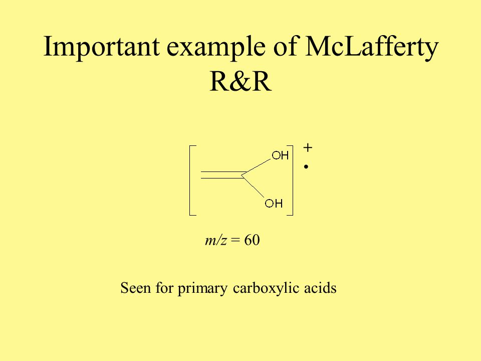 McLafferty Rearrangements Radical cations localized on keto-type oxygen give  cleavage The mechanism limits this to EI fragmentation Needs a H atom on a  sp 3 carbon Ketones, esters, carboxylic acids all give McLafferty products O + H R2 R1 O + H OH R1 R2 + Loss of neutral alkene The new radical cation is stabilized by resonance Note the use here, of the half arrow to represent 1-electron flow