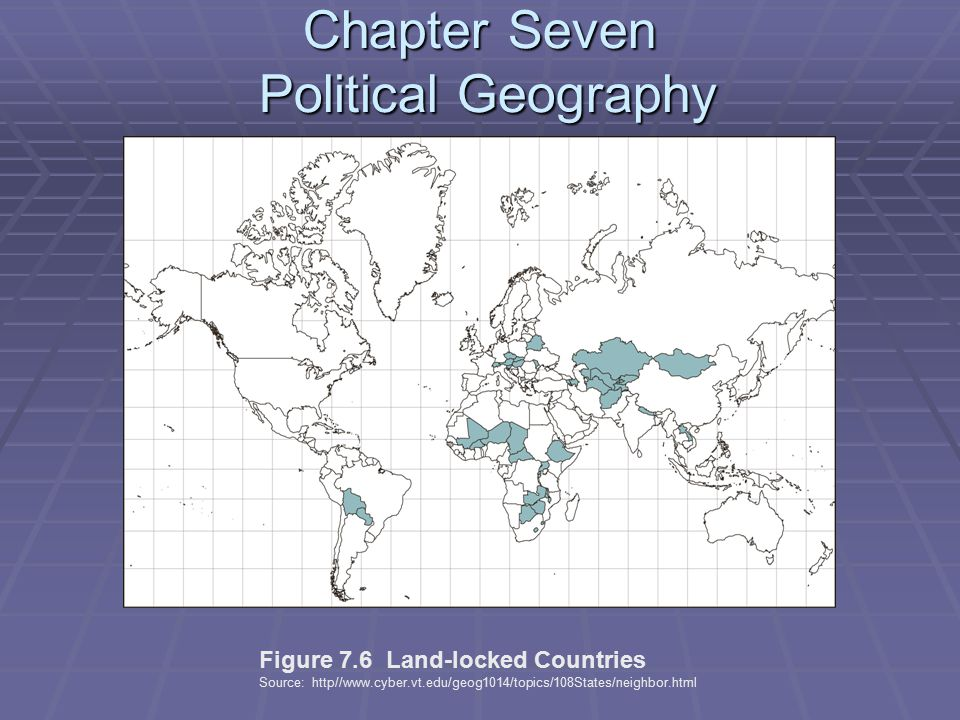 Chapter Seven Political Geography Figure 7.6 Land-locked Countries Source: http//www.cyber.vt.edu/geog1014/topics/108States/neighbor.html