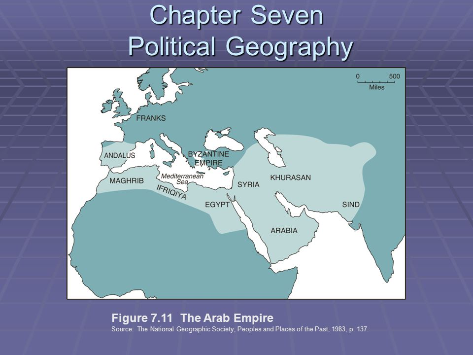 Chapter Seven Political Geography Figure 7.11 The Arab Empire Source: The National Geographic Society, Peoples and Places of the Past, 1983, p.