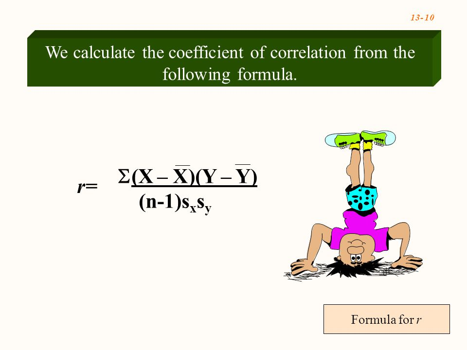 13- 10 Formula for r We calculate the coefficient of correlation from the following formula.