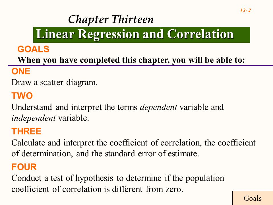 13- 2 Chapter Thirteen Linear Regression and Correlation GOALS When you have completed this chapter, you will be able to: ONE Draw a scatter diagram.