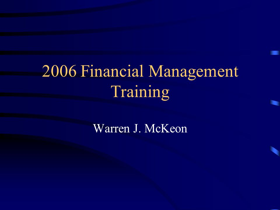 2006 Financial Management Training Warren J. McKeon