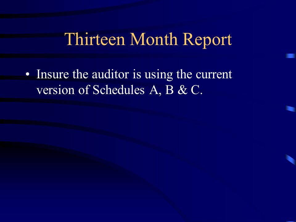 Thirteen Month Report Insure the auditor is using the current version of Schedules A, B & C.