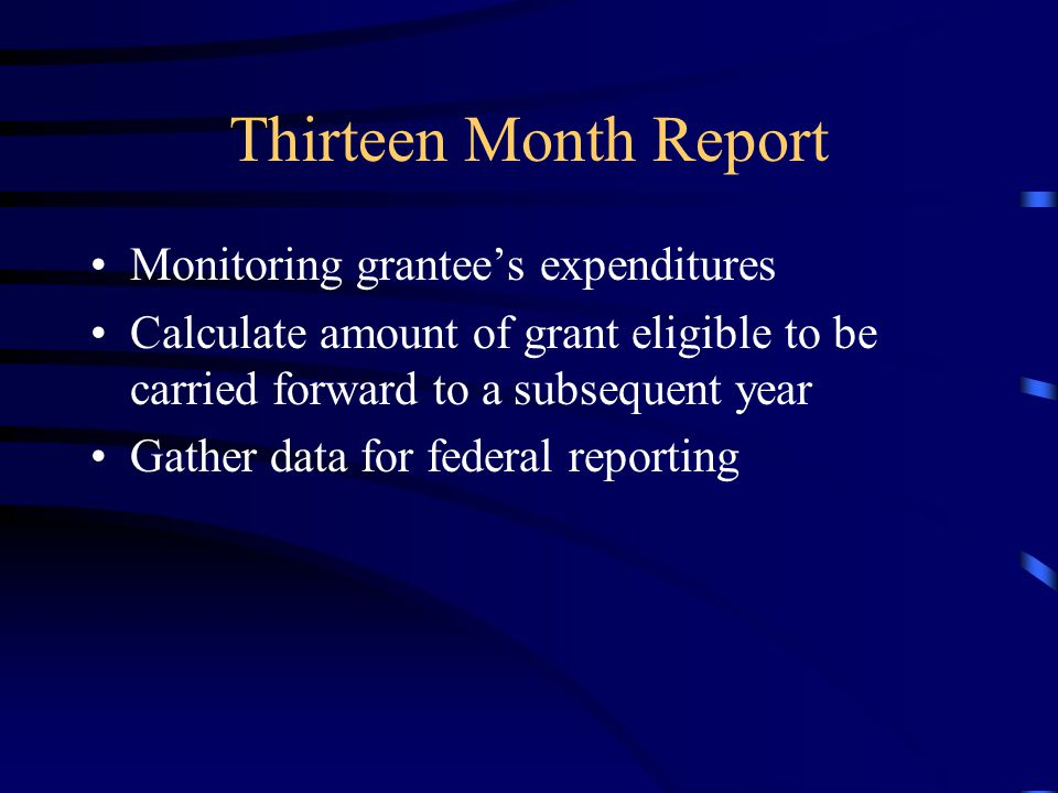 Thirteen Month Report Monitoring grantee's expenditures Calculate amount of grant eligible to be carried forward to a subsequent year Gather data for federal reporting