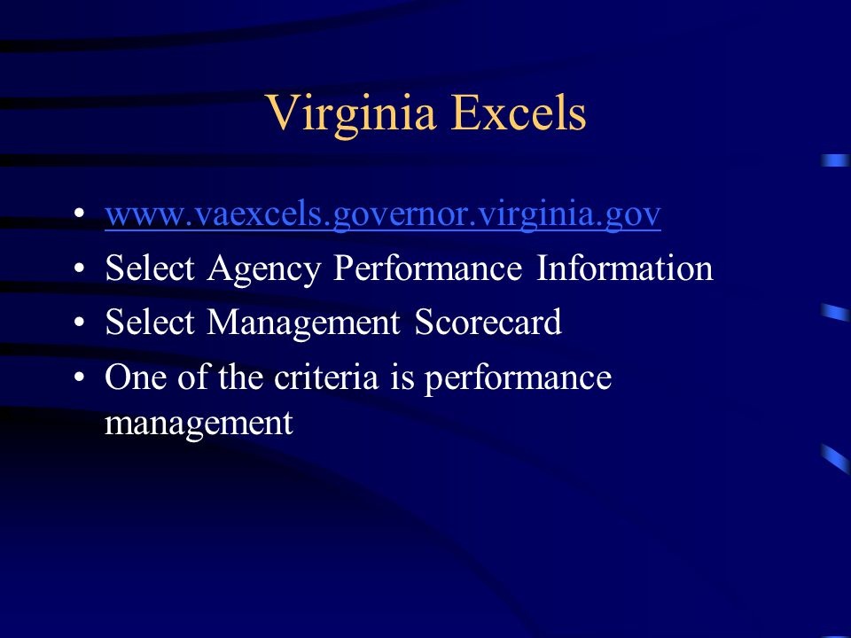 Virginia Excels www.vaexcels.governor.virginia.gov Select Agency Performance Information Select Management Scorecard One of the criteria is performanc