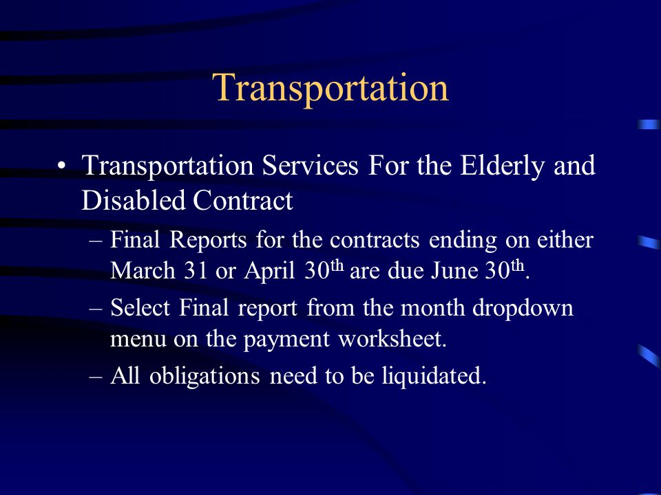 Transportation Transportation Services For the Elderly and Disabled Contract –Final Reports for the contracts ending on either March 31 or April 30 th are due June 30 th.