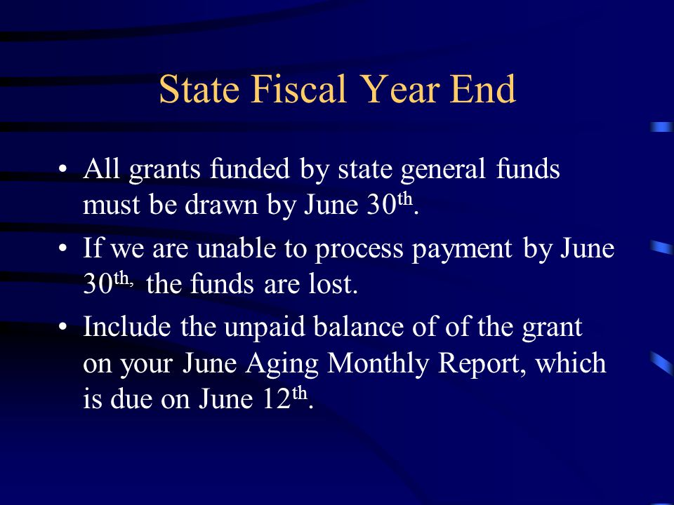 State Fiscal Year End All grants funded by state general funds must be drawn by June 30 th. If we are unable to process payment by June 30 th, the fun