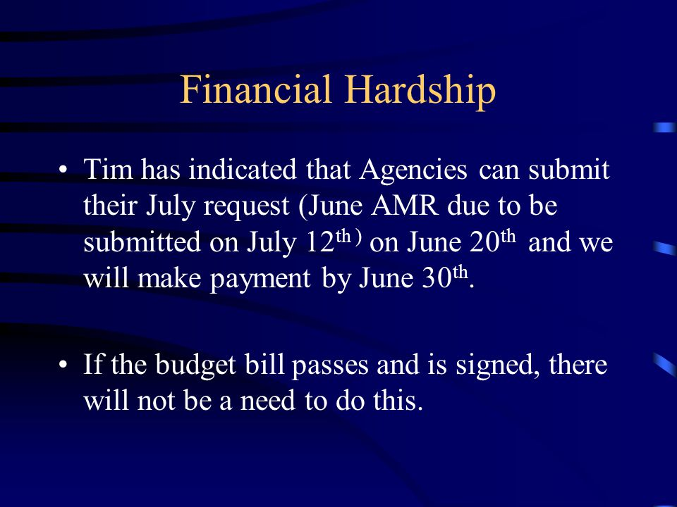 Financial Hardship Tim has indicated that Agencies can submit their July request (June AMR due to be submitted on July 12 th ) on June 20 th and we will make payment by June 30 th.