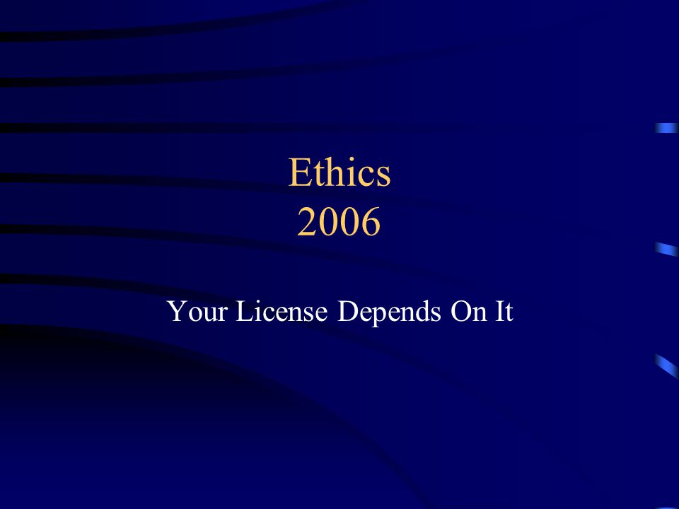 Ethics 2006 Your License Depends On It