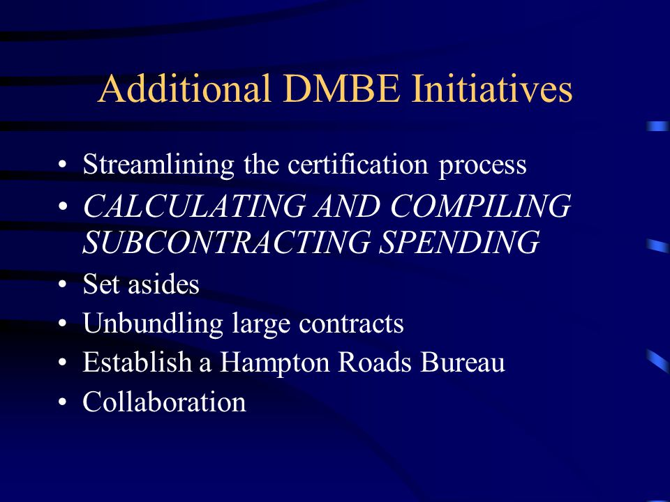 Additional DMBE Initiatives Streamlining the certification process CALCULATING AND COMPILING SUBCONTRACTING SPENDING Set asides Unbundling large contr