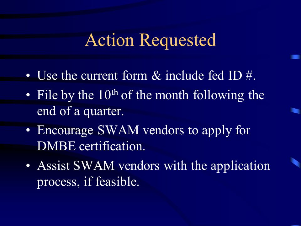 Action Requested Use the current form & include fed ID #. File by the 10 th of the month following the end of a quarter. Encourage SWAM vendors to app
