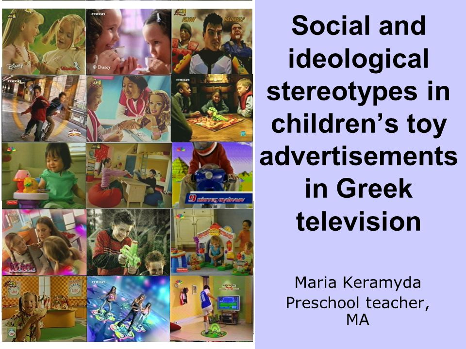Social and ideological stereotypes in children's toy advertisements in Greek television Maria Keramyda Preschool teacher, MA