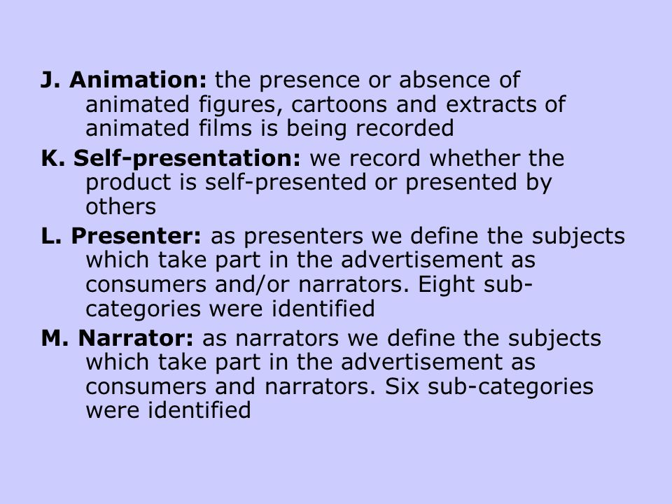 J. Animation: the presence or absence of animated figures, cartoons and extracts of animated films is being recorded K. Self-presentation: we record w