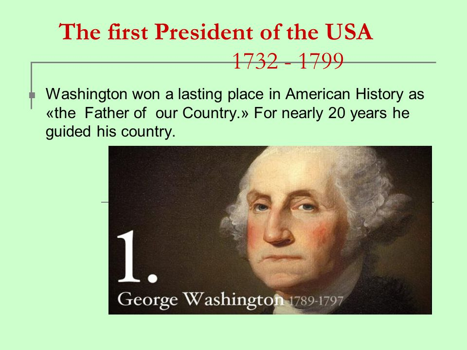 The first President of the USA 1732 - 1799 Washington won a lasting place in American History as «the Father of our Country.» For nearly 20 years he g