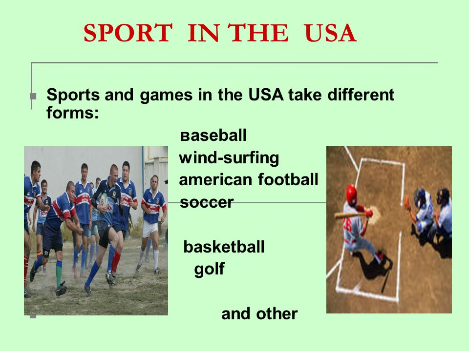 SPORT IN THE USA Sports and games in the USA take different forms: вaseball wind-surfing аmerican football soccer basketball golf and other