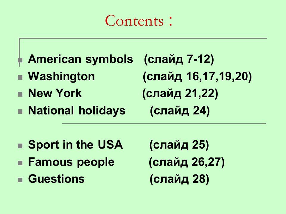 Сontents : American symbols (слайд 7-12) Washington (слайд 16,17,19,20) New York (слайд 21,22) National holidays (слайд 24) Sport in the USA (слайд 25
