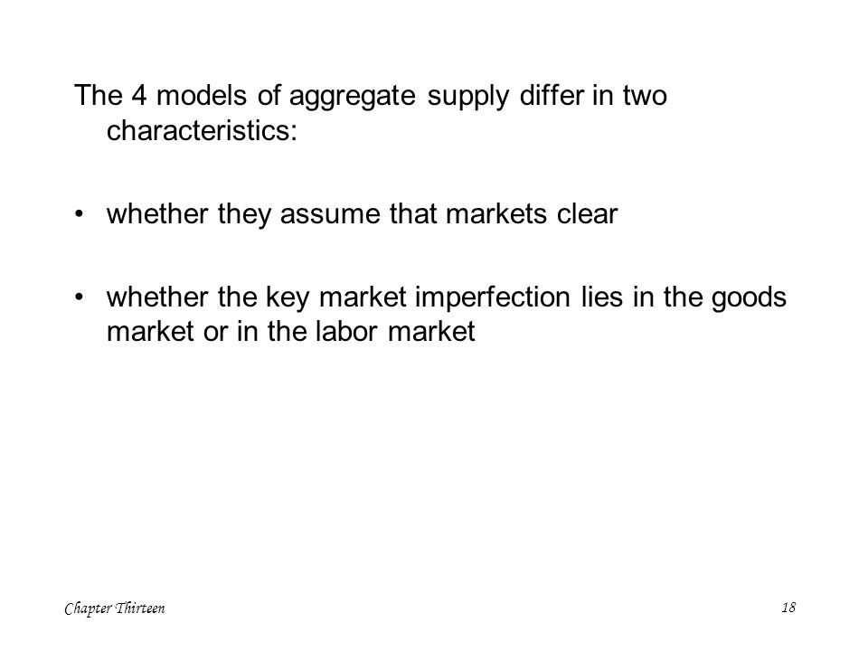 Chapter Thirteen18 The 4 models of aggregate supply differ in two characteristics: whether they assume that markets clear whether the key market imper