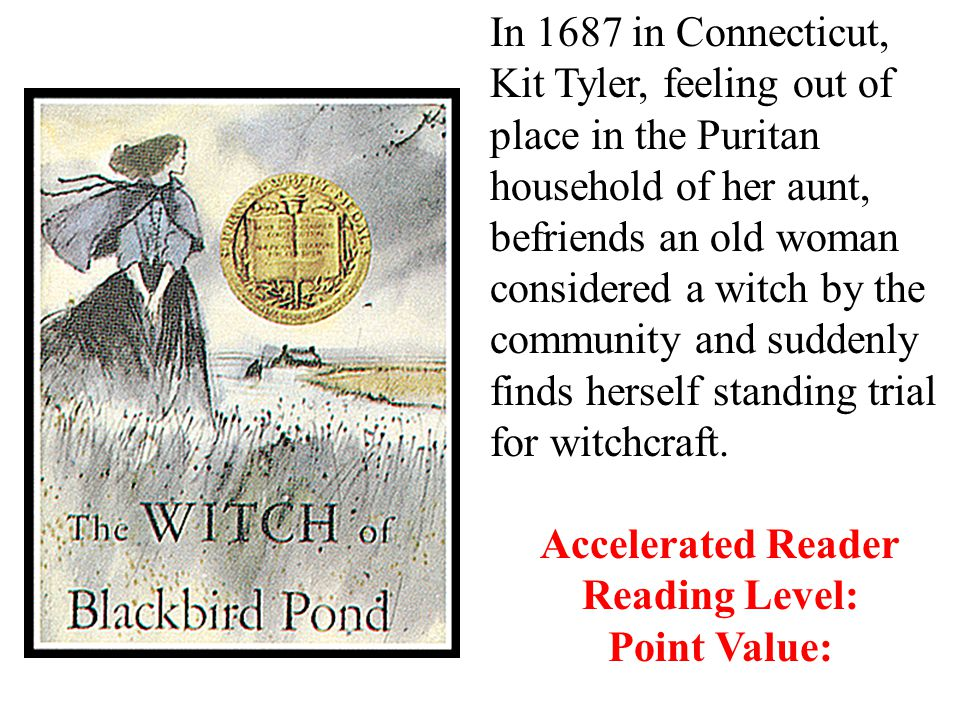 In 1687 in Connecticut, Kit Tyler, feeling out of place in the Puritan household of her aunt, befriends an old woman considered a witch by the community and suddenly finds herself standing trial for witchcraft.