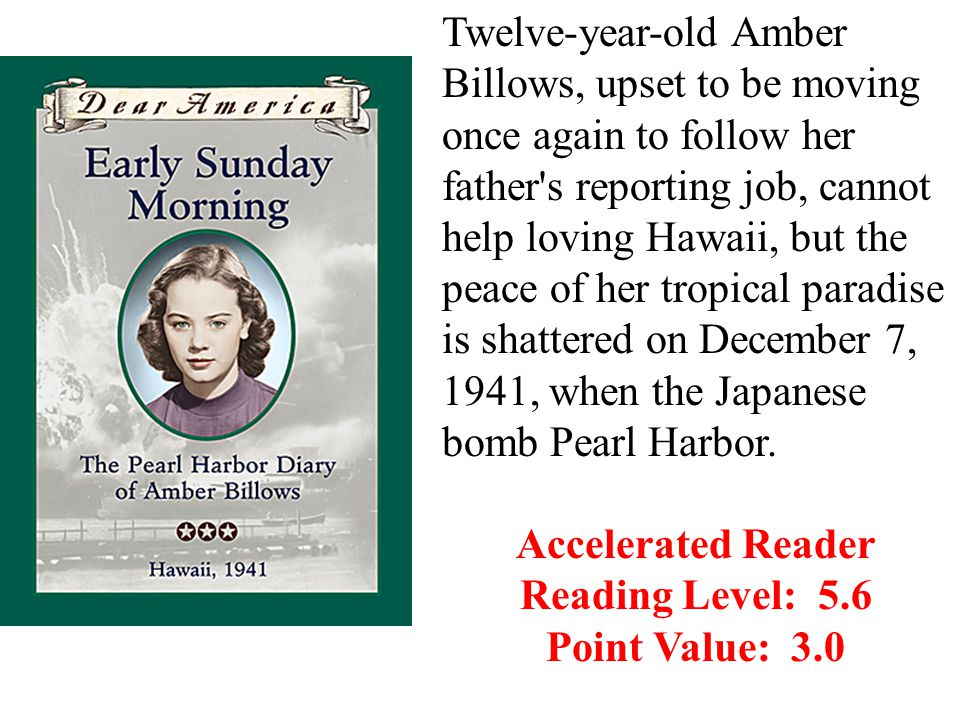 Twelve-year-old Amber Billows, upset to be moving once again to follow her father s reporting job, cannot help loving Hawaii, but the peace of her tropical paradise is shattered on December 7, 1941, when the Japanese bomb Pearl Harbor.