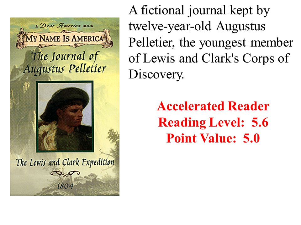 A fictional journal kept by twelve-year-old Augustus Pelletier, the youngest member of Lewis and Clark s Corps of Discovery.