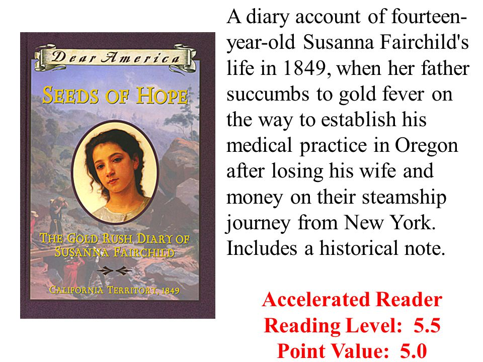 A diary account of fourteen- year-old Susanna Fairchild s life in 1849, when her father succumbs to gold fever on the way to establish his medical practice in Oregon after losing his wife and money on their steamship journey from New York.