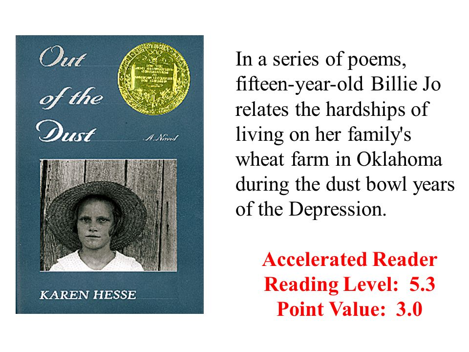 In a series of poems, fifteen-year-old Billie Jo relates the hardships of living on her family s wheat farm in Oklahoma during the dust bowl years of the Depression.