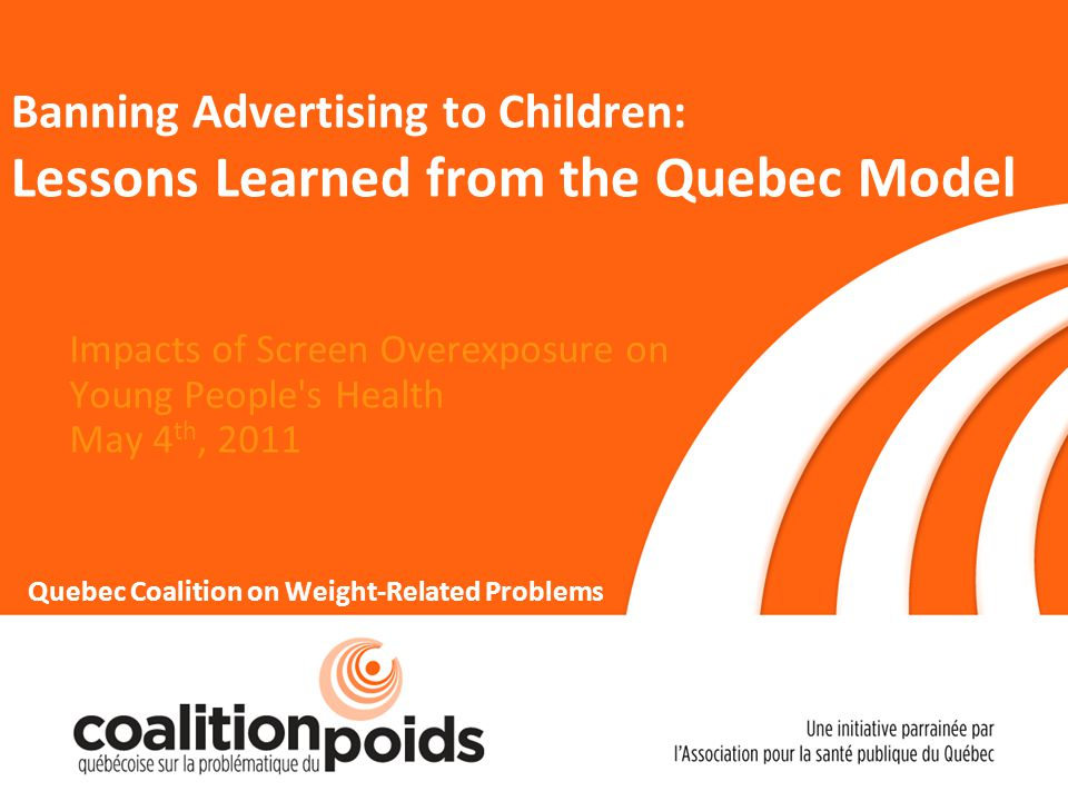 Banning Advertising to Children: Lessons Learned from the Quebec Model Impacts of Screen Overexposure on Young People s Health May 4 th, 2011 Quebec Coalition on Weight-Related Problems