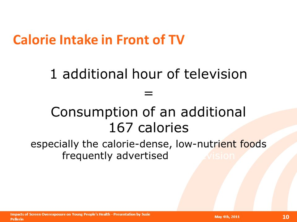 Calorie Intake in Front of TV 1 additional hour of television = Consumption of an additional 167 calories especially the calorie-dense, low-nutrient foods frequently advertised on television May 4th, 2011 10 Impacts of Screen Overexposure on Young People s Health - Presentation by Suzie Pellerin
