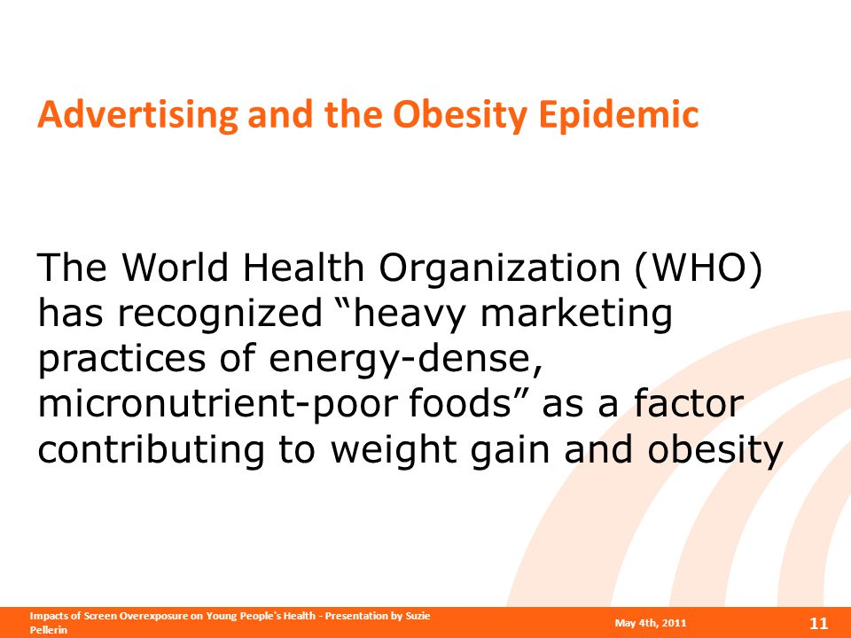 Advertising and the Obesity Epidemic The World Health Organization (WHO) has recognized heavy marketing practices of energy-dense, micronutrient-poor foods as a factor contributing to weight gain and obesity May 4th, 2011 11 Impacts of Screen Overexposure on Young People s Health - Presentation by Suzie Pellerin