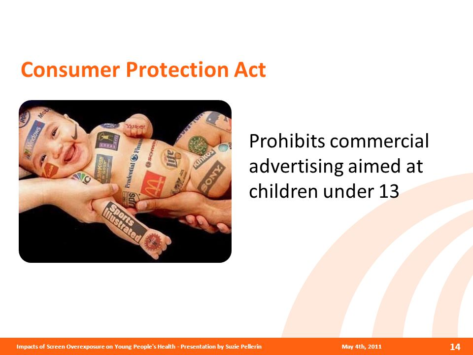 Prohibits commercial advertising aimed at children under 13 May 4th, 2011 14 Impacts of Screen Overexposure on Young People s Health - Presentation by Suzie Pellerin Consumer Protection Act