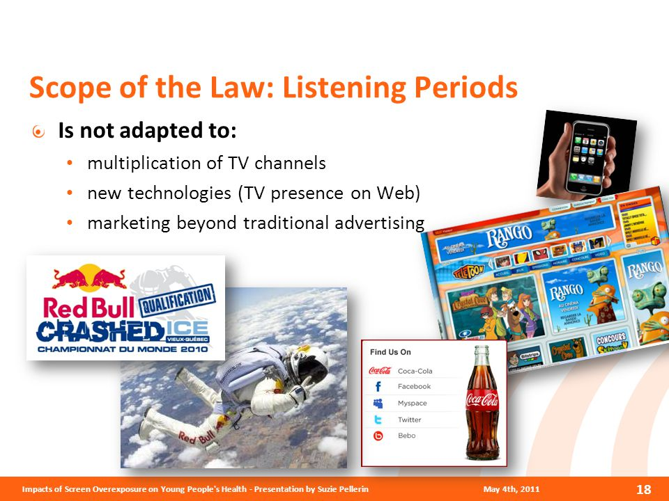 Scope of the Law: Listening Periods Is not adapted to: multiplication of TV channels new technologies (TV presence on Web) marketing beyond traditional advertising May 4th, 2011Impacts of Screen Overexposure on Young People s Health - Presentation by Suzie Pellerin 18