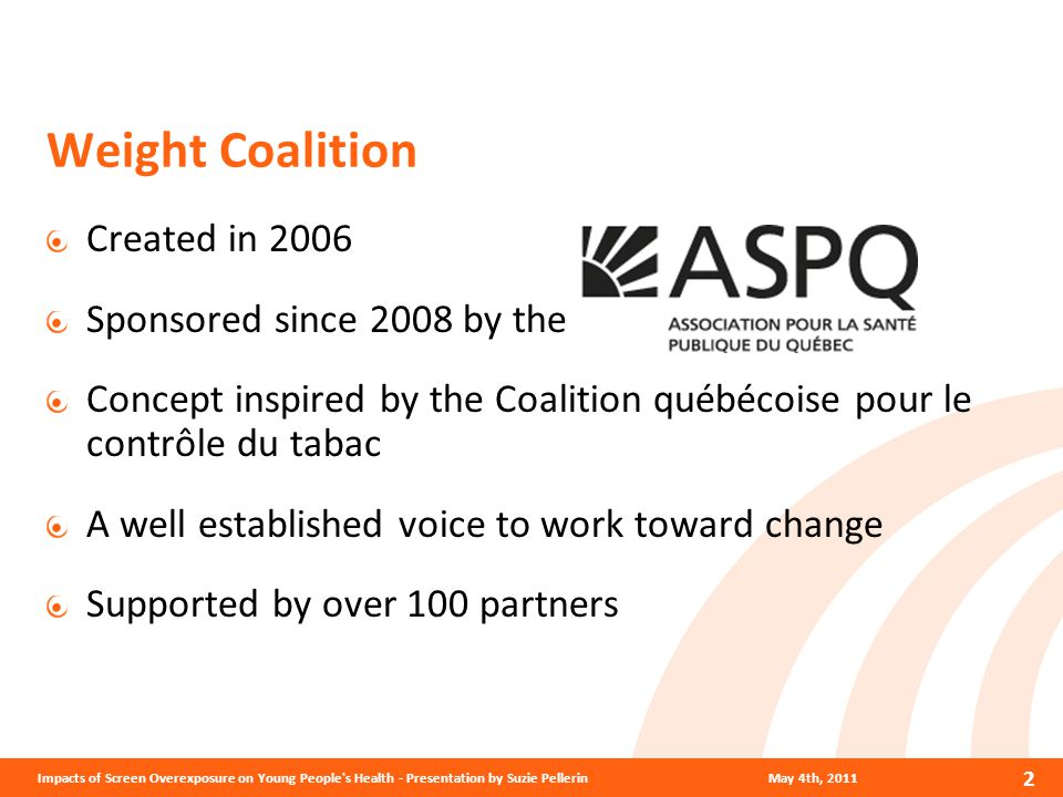 2 Weight Coalition Created in 2006 Sponsored since 2008 by the Concept inspired by the Coalition québécoise pour le contrôle du tabac A well established voice to work toward change Supported by over 100 partners May 4th, 2011Impacts of Screen Overexposure on Young People s Health - Presentation by Suzie Pellerin