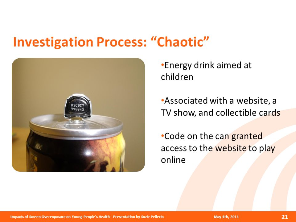 Investigation Process: Chaotic May 4th, 2011Impacts of Screen Overexposure on Young People s Health - Presentation by Suzie Pellerin 21 Energy drink aimed at children Associated with a website, a TV show, and collectible cards Code on the can granted access to the website to play online