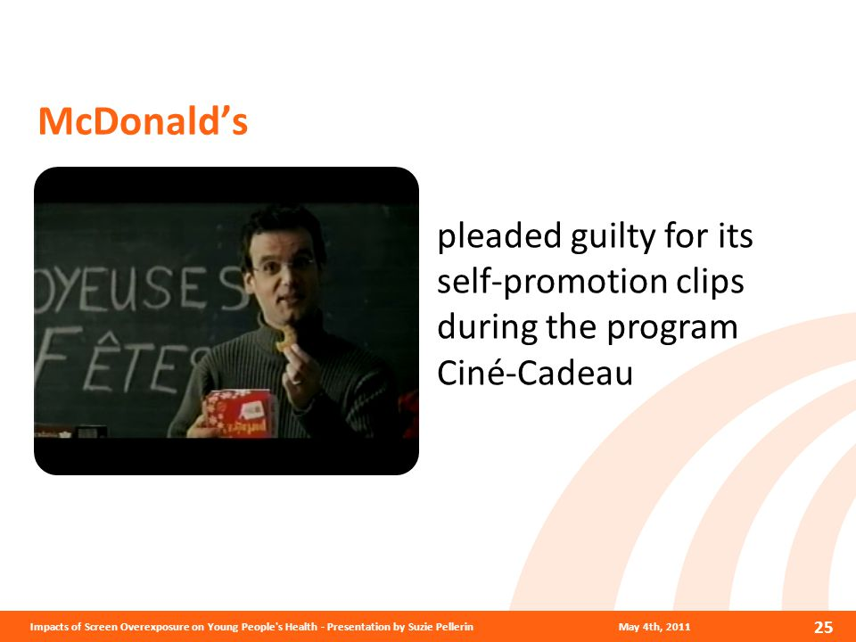 McDonald's May 4th, 2011Impacts of Screen Overexposure on Young People s Health - Presentation by Suzie Pellerin 25 pleaded guilty for its self-promotion clips during the program Ciné-Cadeau