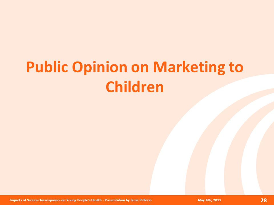 Public Opinion on Marketing to Children May 4th, 2011 28 Impacts of Screen Overexposure on Young People s Health - Presentation by Suzie Pellerin