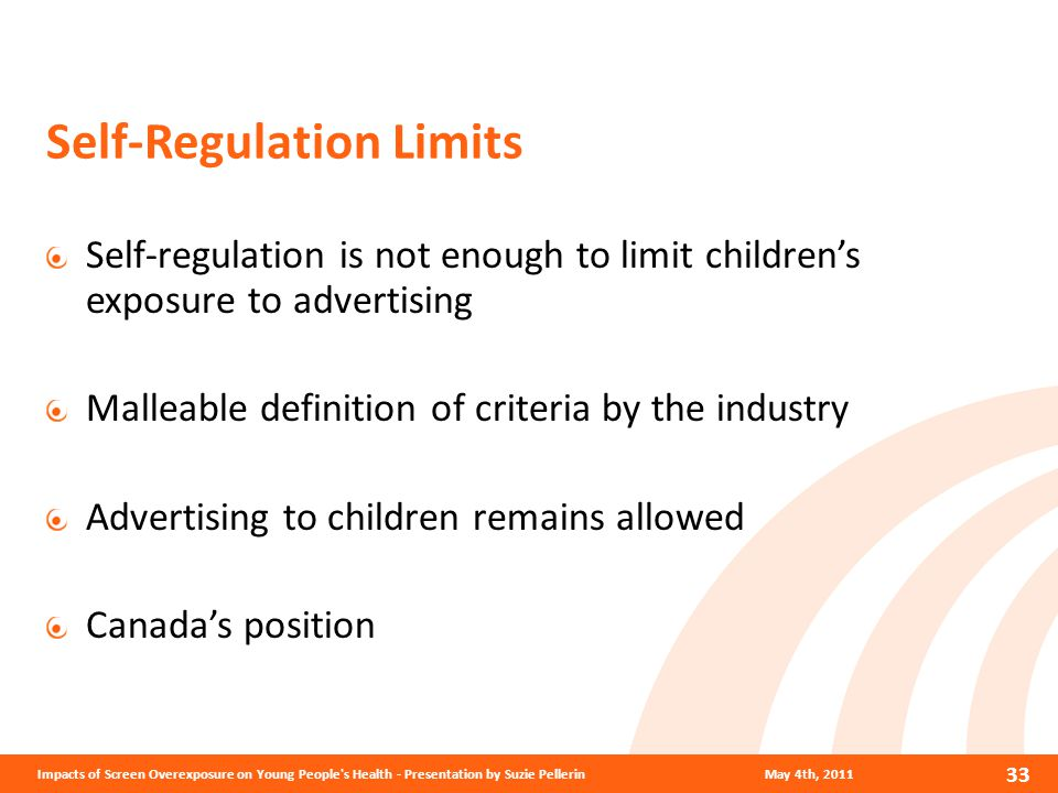 Self-Regulation Limits Self-regulation is not enough to limit children's exposure to advertising Malleable definition of criteria by the industry Advertising to children remains allowed Canada's position.