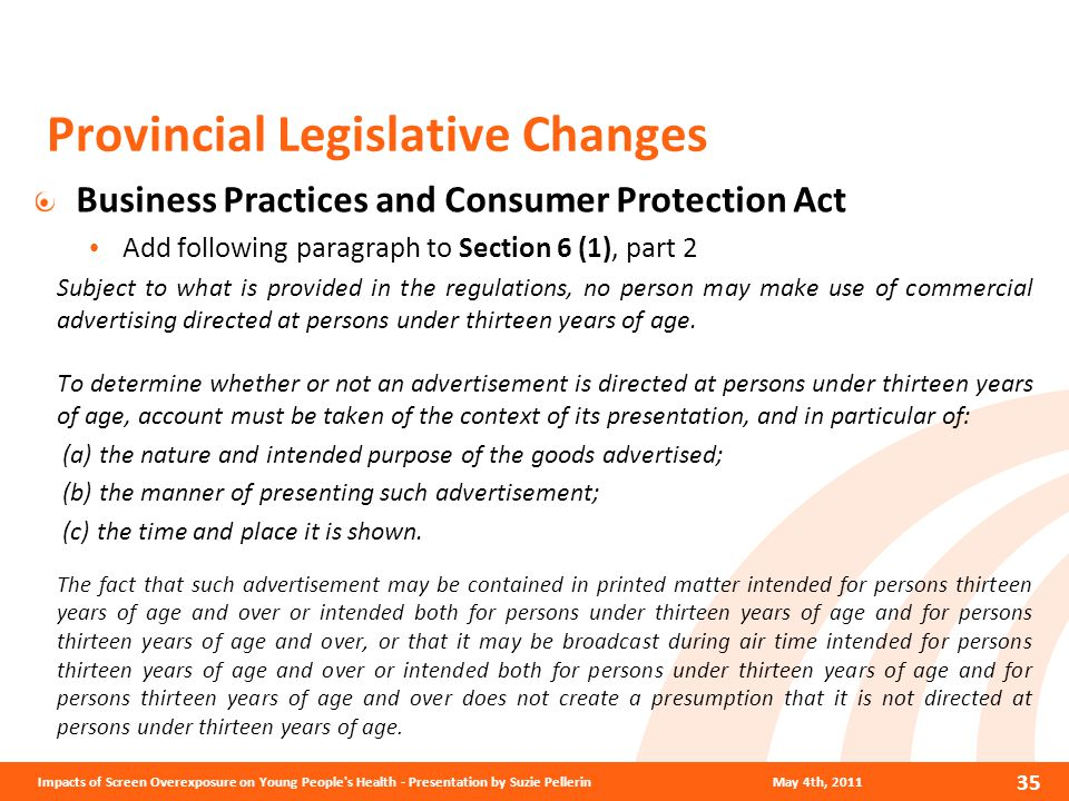 Provincial Legislative Changes Business Practices and Consumer Protection Act Add following paragraph to Section 6 (1), part 2 Subject to what is provided in the regulations, no person may make use of commercial advertising directed at persons under thirteen years of age.