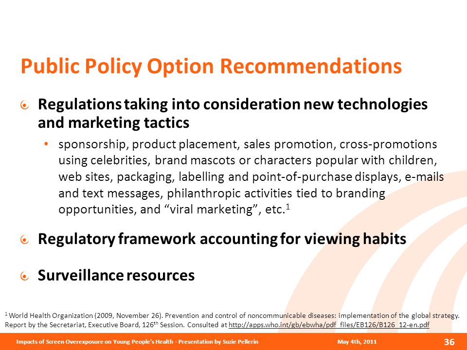 Public Policy Option Recommendations Regulations taking into consideration new technologies and marketing tactics sponsorship, product placement, sales promotion, cross-promotions using celebrities, brand mascots or characters popular with children, web sites, packaging, labelling and point-of-purchase displays, e-mails and text messages, philanthropic activities tied to branding opportunities, and viral marketing , etc.