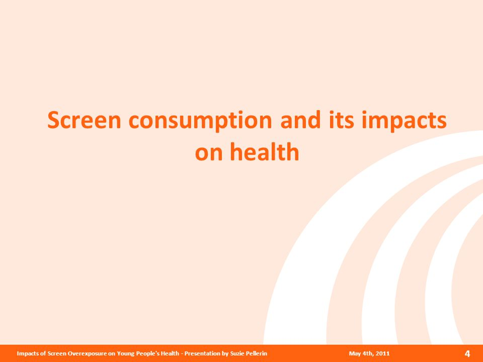 Screen consumption and its impacts on health May 4th, 2011 4 Impacts of Screen Overexposure on Young People s Health - Presentation by Suzie Pellerin
