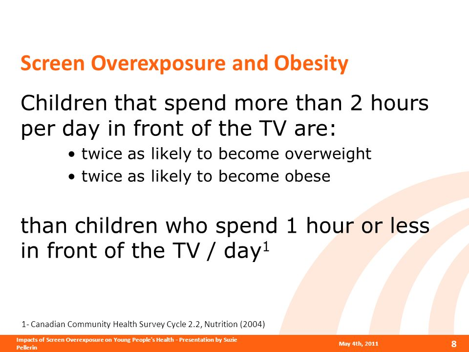 Screen Overexposure and Obesity Children that spend more than 2 hours per day in front of the TV are: twice as likely to become overweight twice as likely to become obese than children who spend 1 hour or less in front of the TV / day 1 1- Canadian Community Health Survey Cycle 2.2, Nutrition (2004) May 4th, 2011 8 Impacts of Screen Overexposure on Young People s Health - Presentation by Suzie Pellerin
