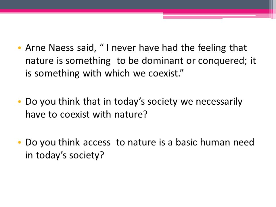 Arne Naess said, I never have had the feeling that nature is something to be dominant or conquered; it is something with which we coexist. Do you think that in today's society we necessarily have to coexist with nature.