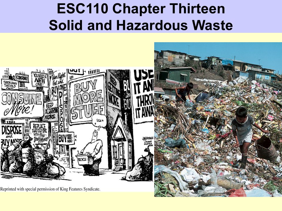 Chapter Thirteen Readings & Objectives Required Readings Cunningham & Cunningham Chapter 13: Solid & Hazardous Waste At the end of this lesson, you should be able to: identify the major components of the waste stream, and describe how wastes have been - and are being - deposited in North America and around the world.