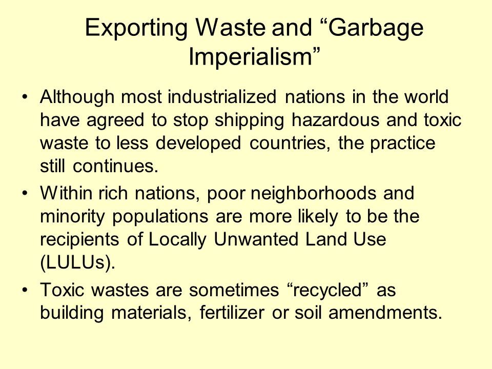 Exporting Waste and Garbage Imperialism Although most industrialized nations in the world have agreed to stop shipping hazardous and toxic waste to less developed countries, the practice still continues.