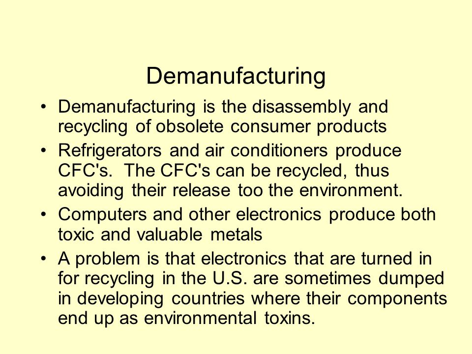 Demanufacturing Demanufacturing is the disassembly and recycling of obsolete consumer products Refrigerators and air conditioners produce CFC s.