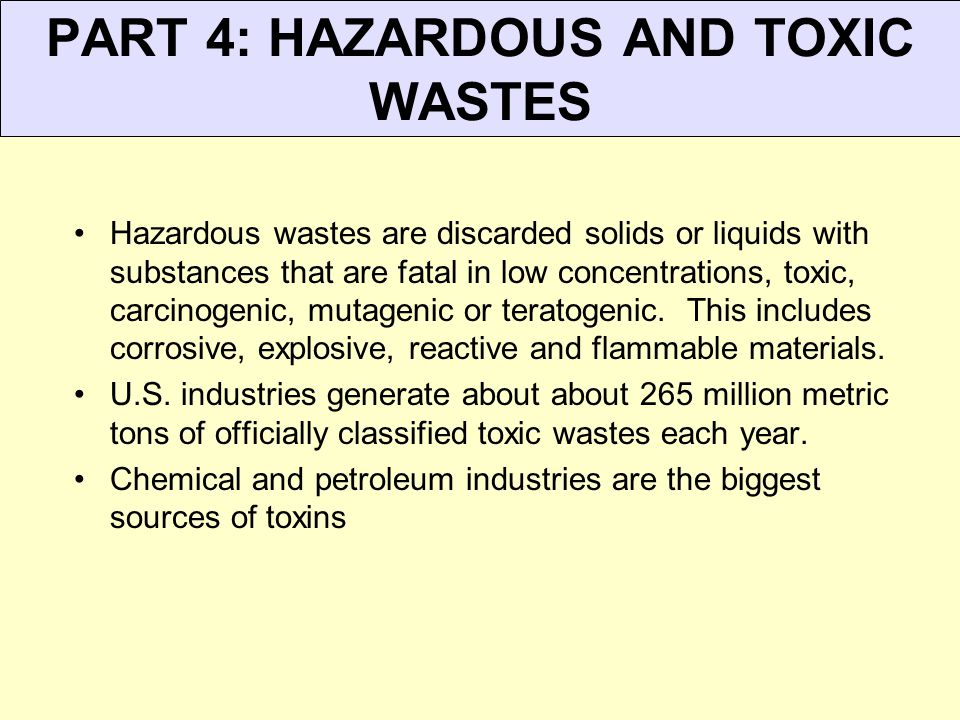 PART 4: HAZARDOUS AND TOXIC WASTES Hazardous wastes are discarded solids or liquids with substances that are fatal in low concentrations, toxic, carcinogenic, mutagenic or teratogenic.