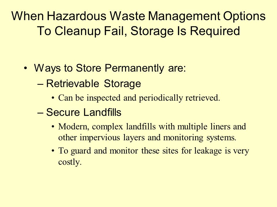 When Hazardous Waste Management Options To Cleanup Fail, Storage Is Required Ways to Store Permanently are: –Retrievable Storage Can be inspected and periodically retrieved.