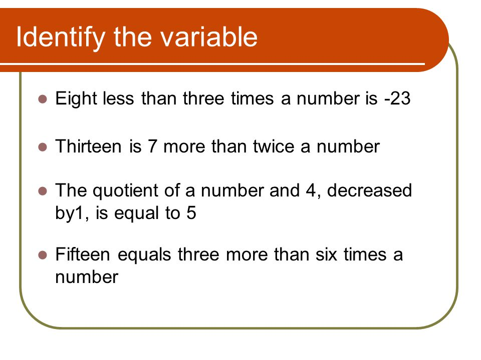 Identify the variable Eight less than three times a number is -23 Thirteen is 7 more than twice a number The quotient of a number and 4, decreased by1, is equal to 5 Fifteen equals three more than six times a number